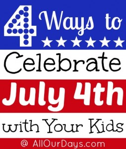 4 Ways to Celebrate July 4th with Your Kids @ AllOurDays.com